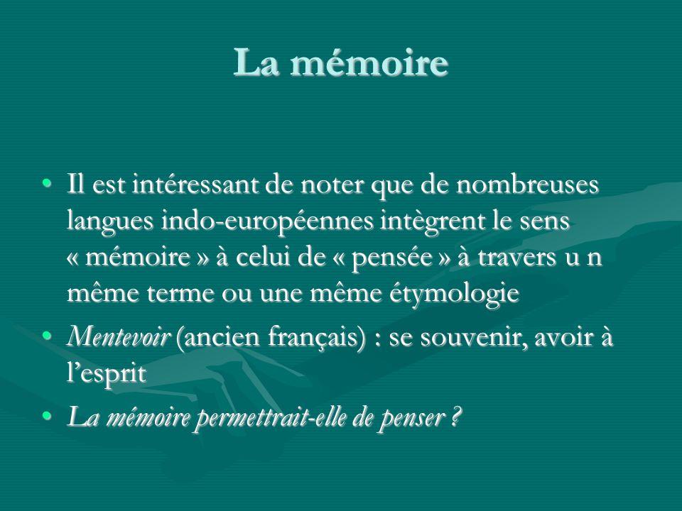 La mémoire Il est intéressant de noter que de nombreuses langues indo-européennes intègrent le sens « mémoire » à celui de « pensée » à travers u n même terme ou une même étymologieIl est intéressant de noter que de nombreuses langues indo-européennes intègrent le sens « mémoire » à celui de « pensée » à travers u n même terme ou une même étymologie Mentevoir (ancien français) : se souvenir, avoir à lespritMentevoir (ancien français) : se souvenir, avoir à lesprit La mémoire permettrait-elle de penser La mémoire permettrait-elle de penser