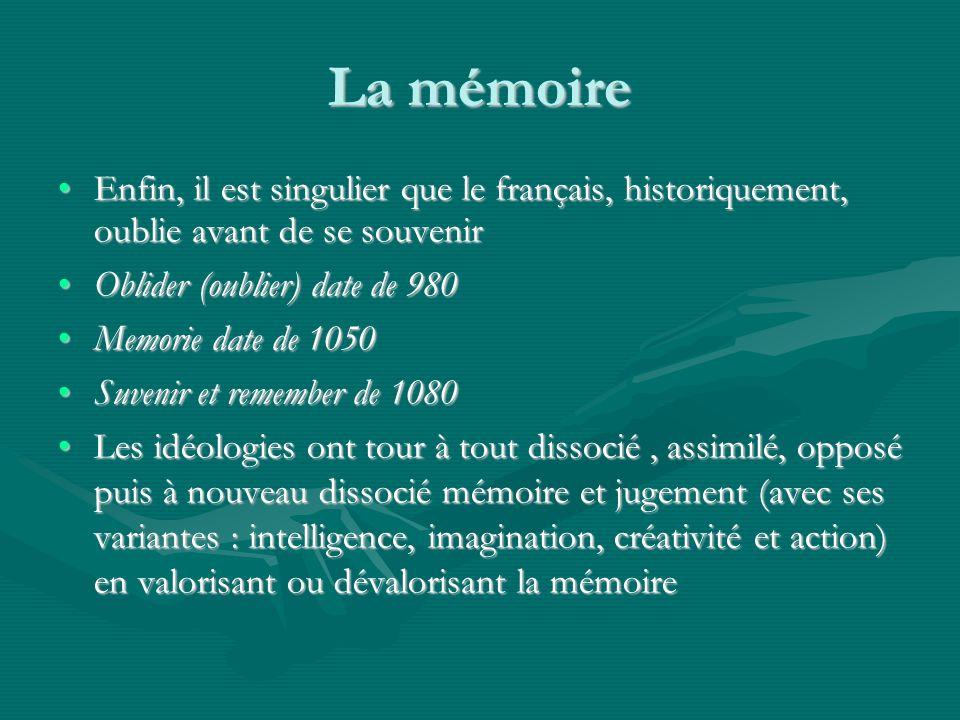 La mémoire Enfin, il est singulier que le français, historiquement, oublie avant de se souvenirEnfin, il est singulier que le français, historiquement, oublie avant de se souvenir Oblider (oublier) date de 980Oblider (oublier) date de 980 Memorie date de 1050Memorie date de 1050 Suvenir et remember de 1080Suvenir et remember de 1080 Les idéologies ont tour à tout dissocié, assimilé, opposé puis à nouveau dissocié mémoire et jugement (avec ses variantes : intelligence, imagination, créativité et action) en valorisant ou dévalorisant la mémoireLes idéologies ont tour à tout dissocié, assimilé, opposé puis à nouveau dissocié mémoire et jugement (avec ses variantes : intelligence, imagination, créativité et action) en valorisant ou dévalorisant la mémoire