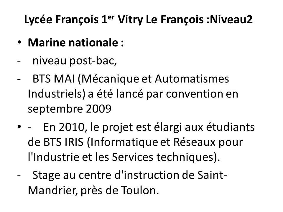 Lycée François 1 er Vitry Le François :Niveau2 Marine nationale : - niveau post-bac, - BTS MAI (Mécanique et Automatismes Industriels) a été lancé par