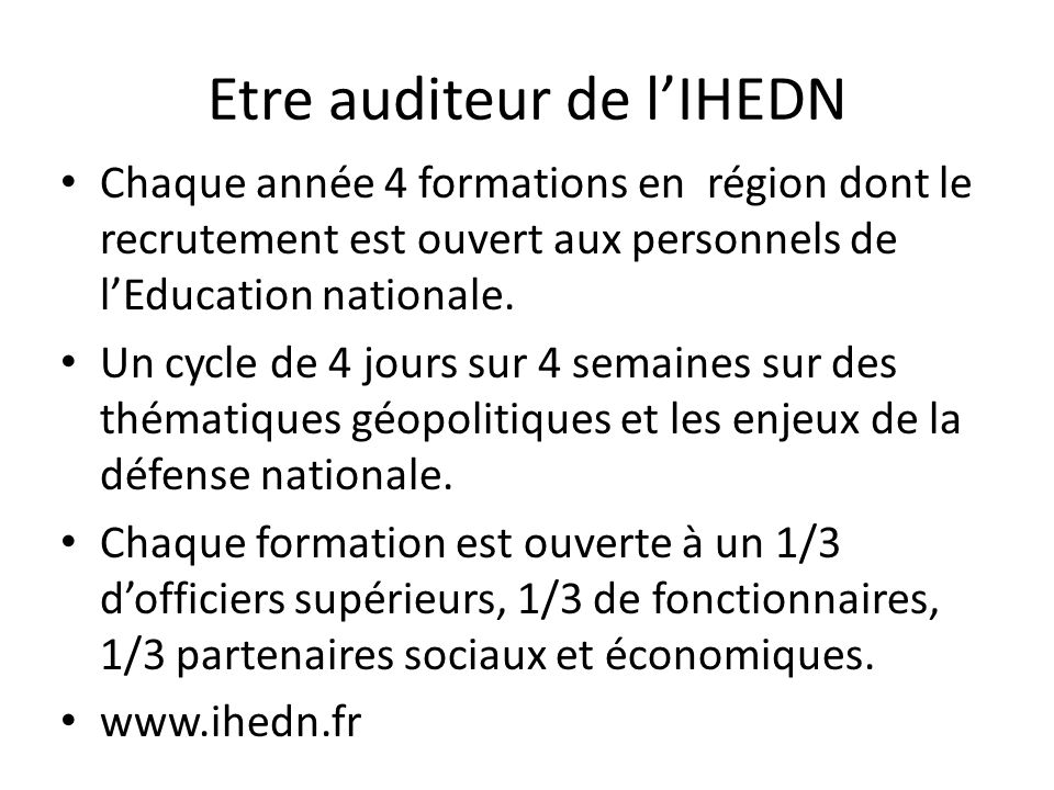 Etre auditeur de lIHEDN Chaque année 4 formations en région dont le recrutement est ouvert aux personnels de lEducation nationale. Un cycle de 4 jours