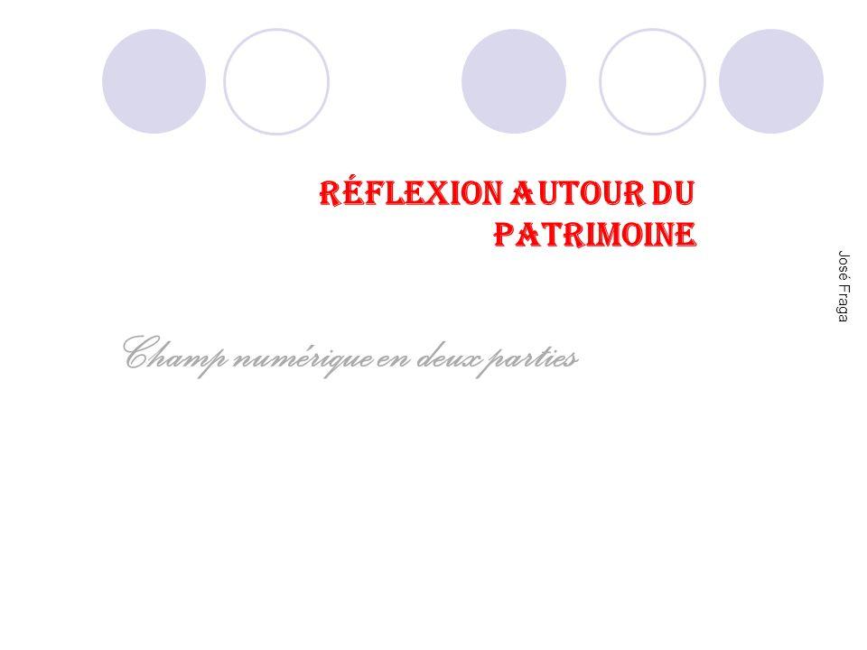 RÉFLEXION AUTOUR DU PATRIMOINE Champ numérique en deux parties José Fraga