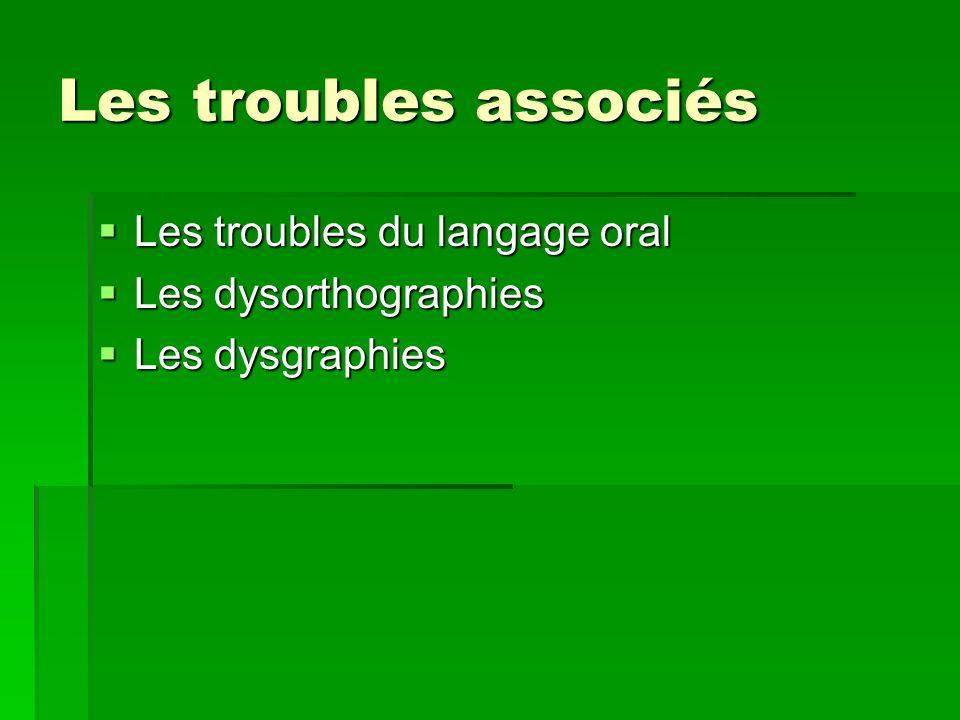 Les troubles associés Les troubles du langage oral Les troubles du langage oral Les dysorthographies Les dysorthographies Les dysgraphies Les dysgraph
