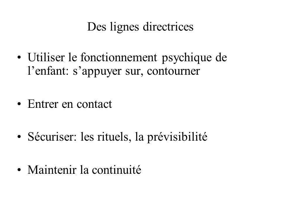 Des lignes directrices Utiliser le fonctionnement psychique de lenfant: sappuyer sur, contourner Entrer en contact Sécuriser: les rituels, la prévisib