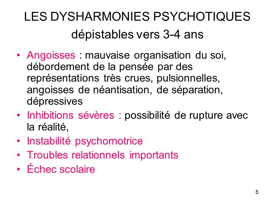 5 LES DYSHARMONIES PSYCHOTIQUES dépistables vers 3-4 ans Angoisses : mauvaise organisation du soi, débordement de la pensée par des représentations tr