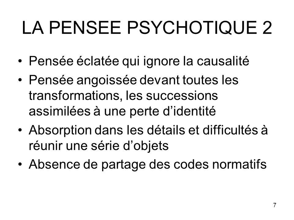 7 LA PENSEE PSYCHOTIQUE 2 Pensée éclatée qui ignore la causalité Pensée angoissée devant toutes les transformations, les successions assimilées à une