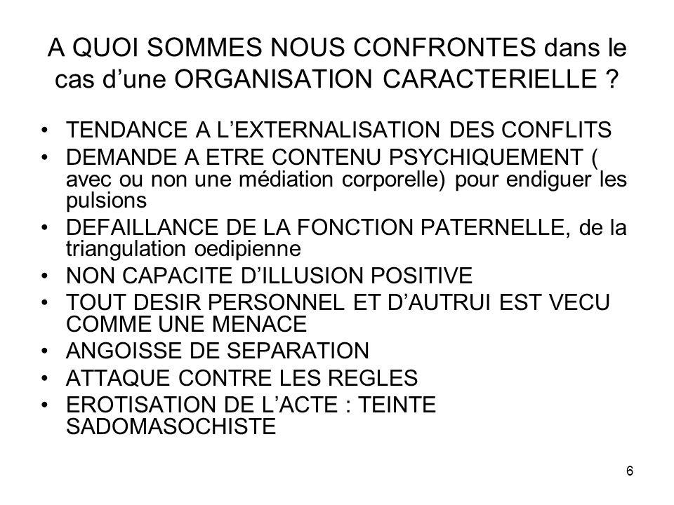 6 A QUOI SOMMES NOUS CONFRONTES dans le cas dune ORGANISATION CARACTERIELLE ? TENDANCE A LEXTERNALISATION DES CONFLITS DEMANDE A ETRE CONTENU PSYCHIQU