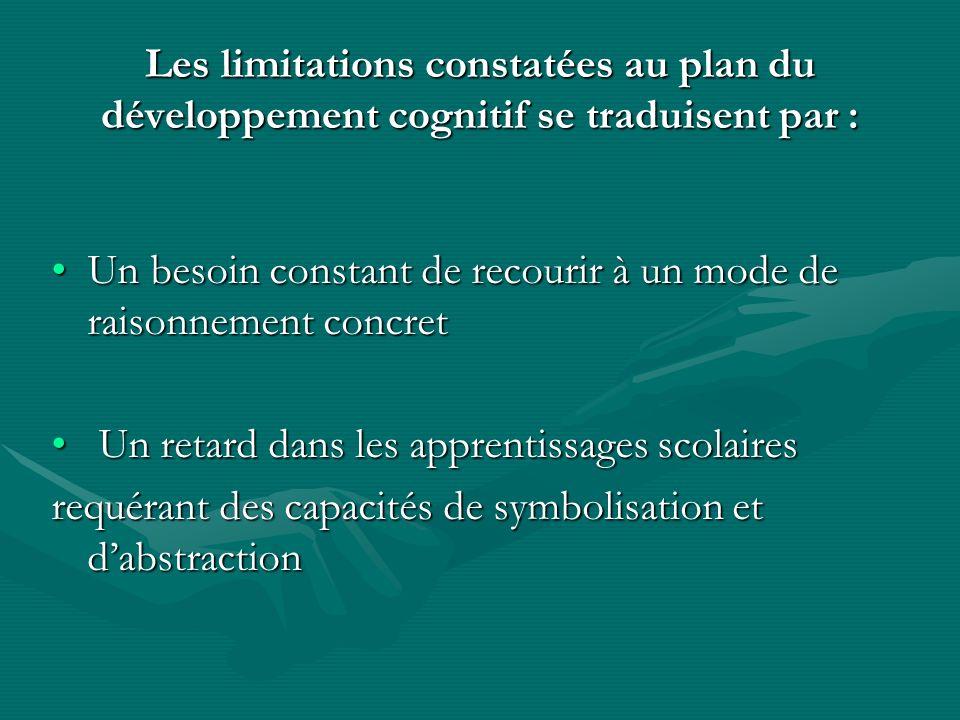 Les limitations constatées au plan du développement cognitif se traduisent par : Un besoin constant de recourir à un mode de raisonnement concretUn be