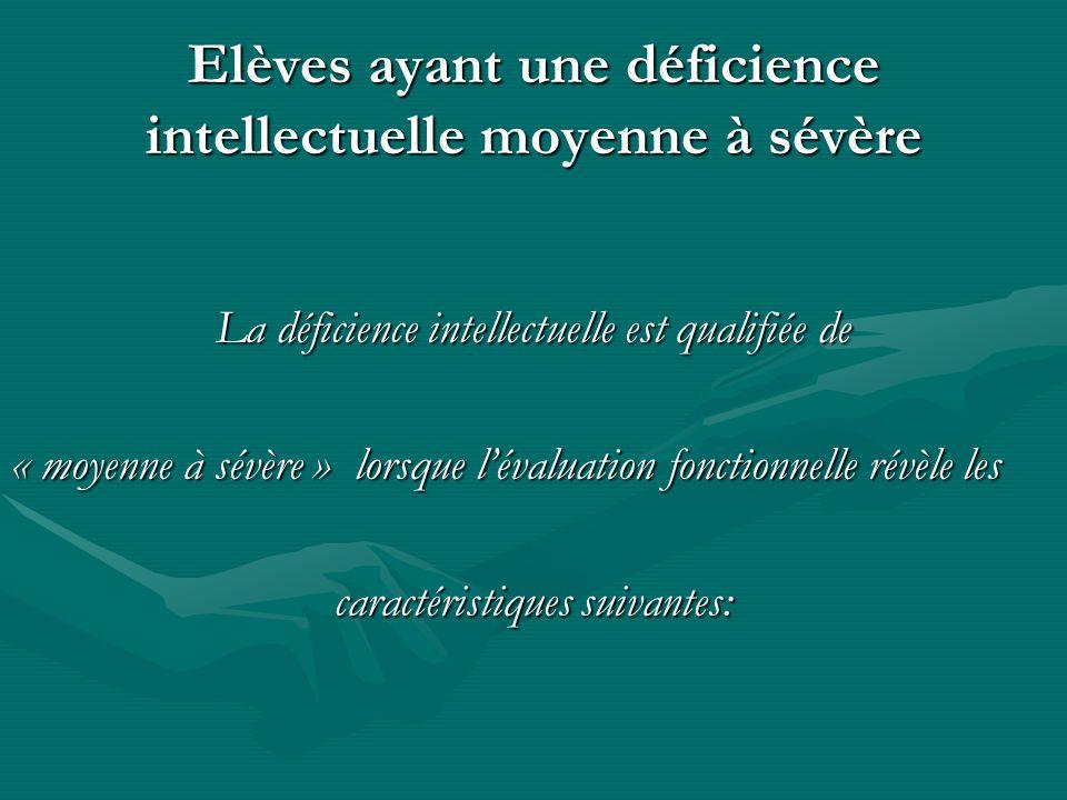 Elèves ayant une déficience intellectuelle moyenne à sévère La déficience intellectuelle est qualifiée de « moyenne à sévère » lorsque lévaluation fon