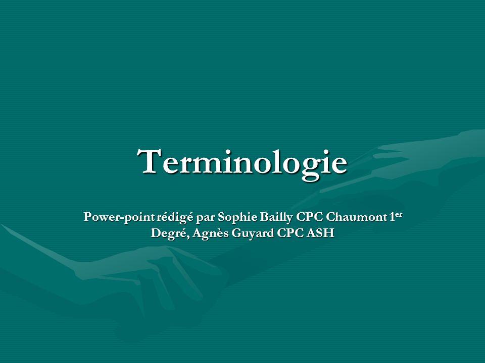 Terminologie Power-point rédigé par Sophie Bailly CPC Chaumont 1 er Degré, Agnès Guyard CPC ASH