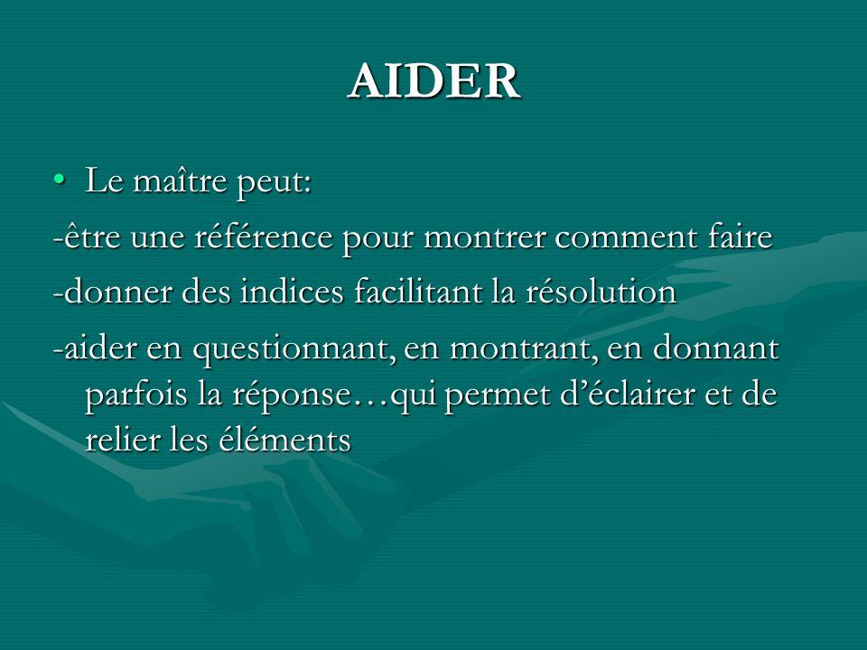 AIDER Le maître peut:Le maître peut: -être une référence pour montrer comment faire -donner des indices facilitant la résolution -aider en questionnan