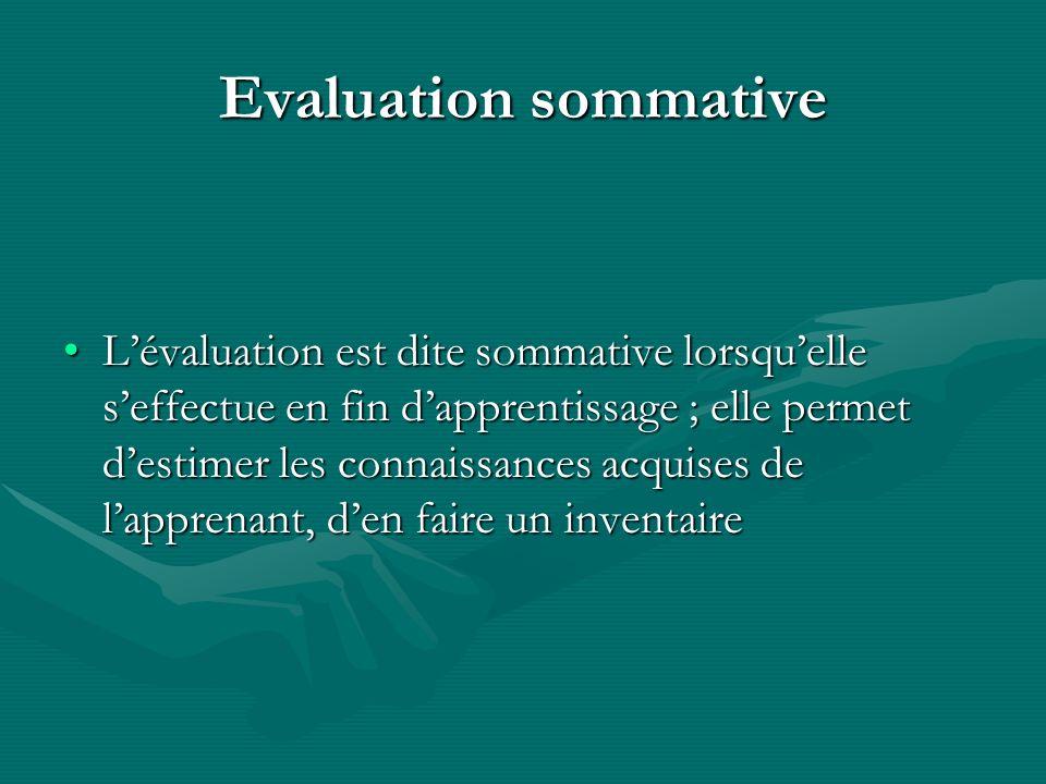 Evaluation sommative Lévaluation est dite sommative lorsquelle seffectue en fin dapprentissage ; elle permet destimer les connaissances acquises de la