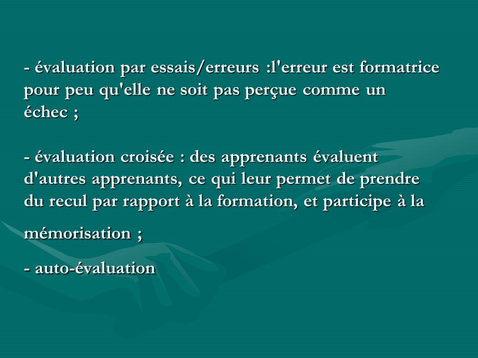 - évaluation par essais/erreurs :l'erreur est formatrice pour peu qu'elle ne soit pas perçue comme un échec ; - évaluation croisée : des apprenants év