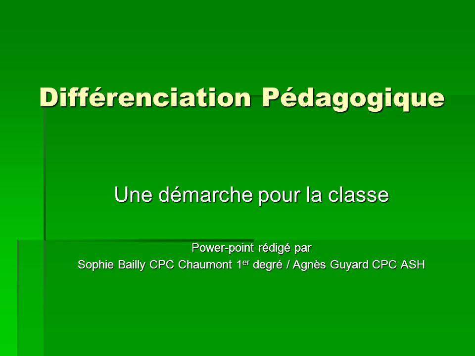 Différenciation Pédagogique Une démarche pour la classe Power-point rédigé par Sophie Bailly CPC Chaumont 1 er degré / Agnès Guyard CPC ASH