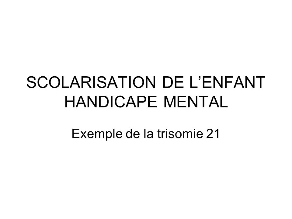 SCOLARISATION DE LENFANT HANDICAPE MENTAL Exemple de la trisomie 21