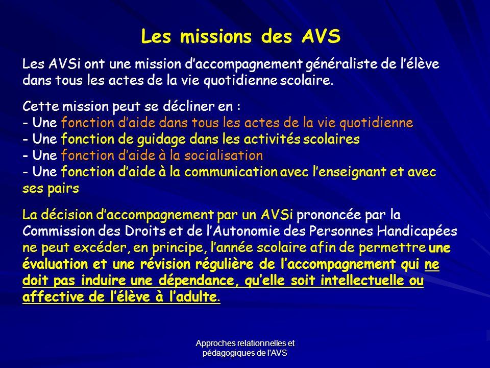 Approches relationnelles et pédagogiques de l'AVS Les missions des AVS Les AVSi ont une mission daccompagnement généraliste de lélève dans tous les ac