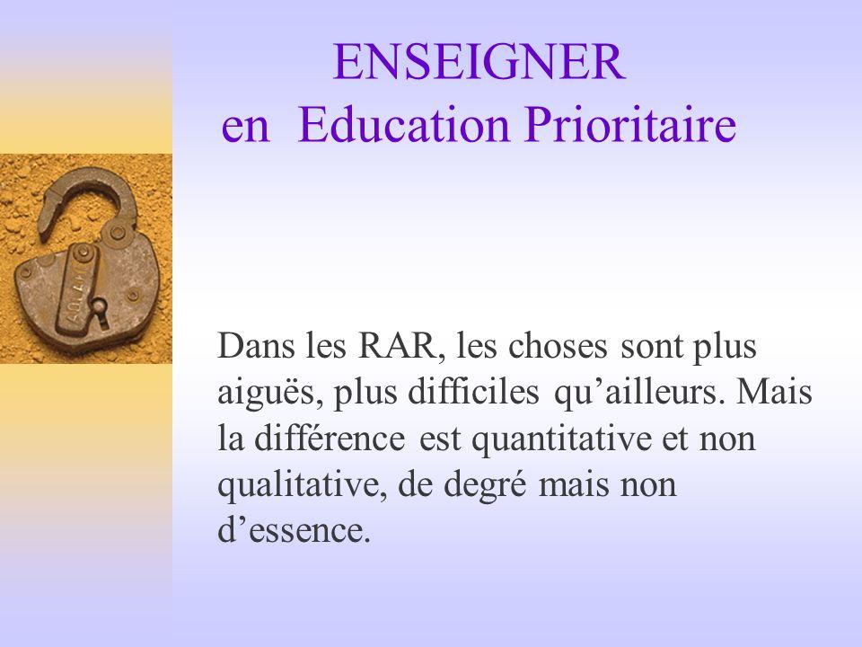 ENSEIGNER en Education Prioritaire Dans les RAR, les choses sont plus aiguës, plus difficiles quailleurs. Mais la différence est quantitative et non q
