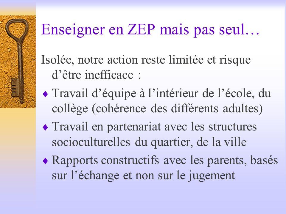 Enseigner en ZEP mais pas seul… Isolée, notre action reste limitée et risque dêtre inefficace : Travail déquipe à lintérieur de lécole, du collège (co