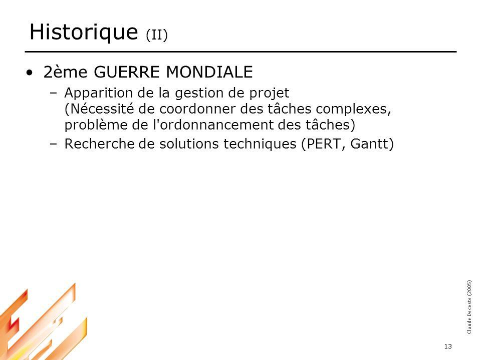 05-03-18 13 Claude Decoste (2005) Historique (II) 2ème GUERRE MONDIALE –Apparition de la gestion de projet (Nécessité de coordonner des tâches complexes, problème de l ordonnancement des tâches) –Recherche de solutions techniques (PERT, Gantt)