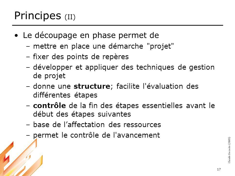 05-03-18 17 Claude Decoste (2005) Principes (II) Le découpage en phase permet de –mettre en place une démarche projet –fixer des points de repères –développer et appliquer des techniques de gestion de projet –donne une structure; facilite l évaluation des différentes étapes –contrôle de la fin des étapes essentielles avant le début des étapes suivantes –base de laffectation des ressources –permet le contrôle de l avancement