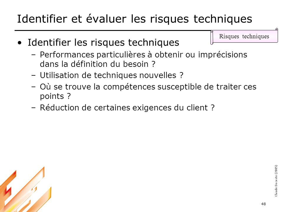 05-03-18 48 Claude Decoste (2005) Identifier et évaluer les risques techniques Identifier les risques techniques –Performances particulières à obtenir ou imprécisions dans la définition du besoin .
