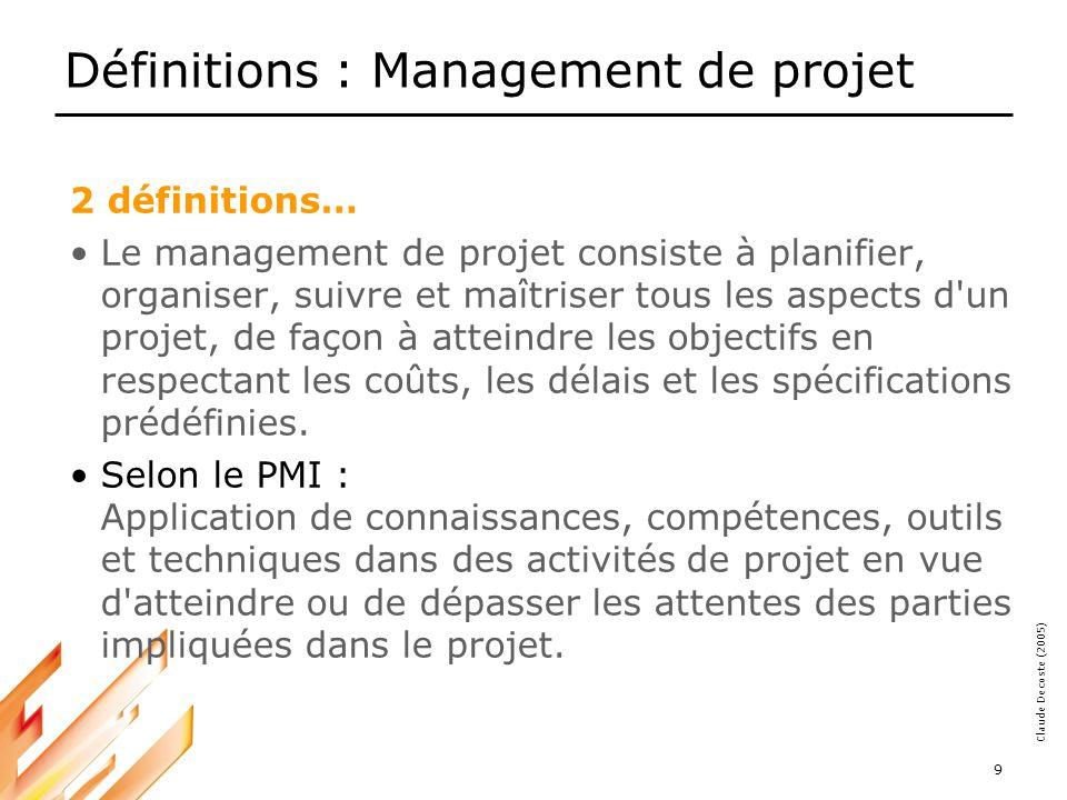 05-03-18 9 Claude Decoste (2005) Définitions : Management de projet 2 définitions… Le management de projet consiste à planifier, organiser, suivre et maîtriser tous les aspects d un projet, de façon à atteindre les objectifs en respectant les coûts, les délais et les spécifications prédéfinies.