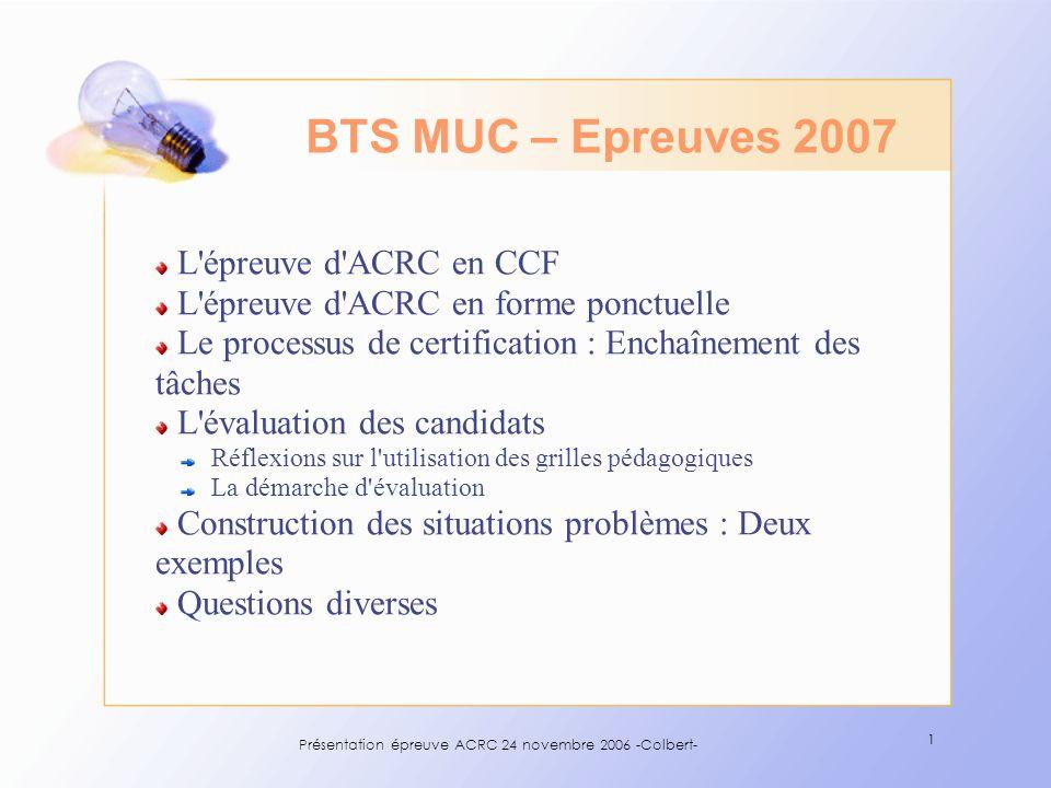 Présentation épreuve ACRC 24 novembre 2006 -Colbert- 32 Le calendrier MUC ORAUX ACRC (forme ponctuelle), PDUC, LV, à linitiative des recteurs mais pas avant le 14 mai 2007 (10/12/2007 pour la NC) ACRC (CCF), à linitiative des établissements de formation concernés mais pas avant le 13 novembre 2006 (28/04/2007 pour la NC) ECRIT 14 / 18 h16/05/07français 10 h30 / 12 h 30 16/05/07LV1 14/18 h15/05/07ECD 13/18 h14/05/07MGUC