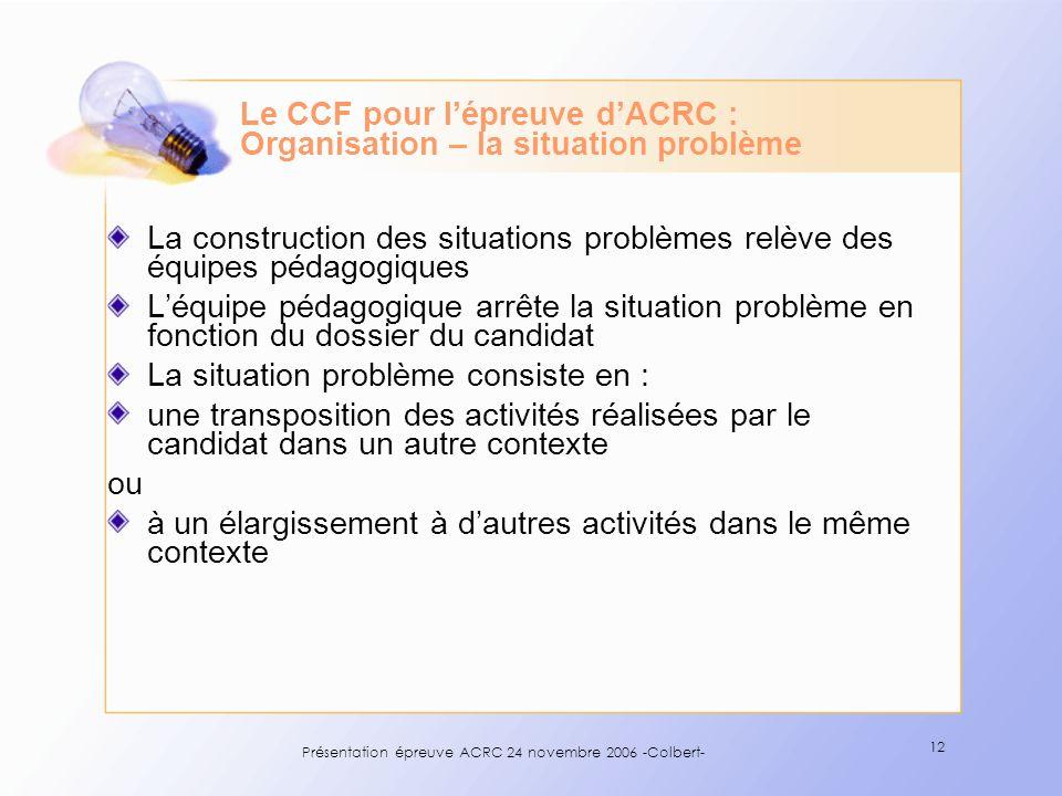 Présentation épreuve ACRC 24 novembre 2006 -Colbert- 12 Le CCF pour lépreuve dACRC : Organisation – la situation problème La construction des situatio