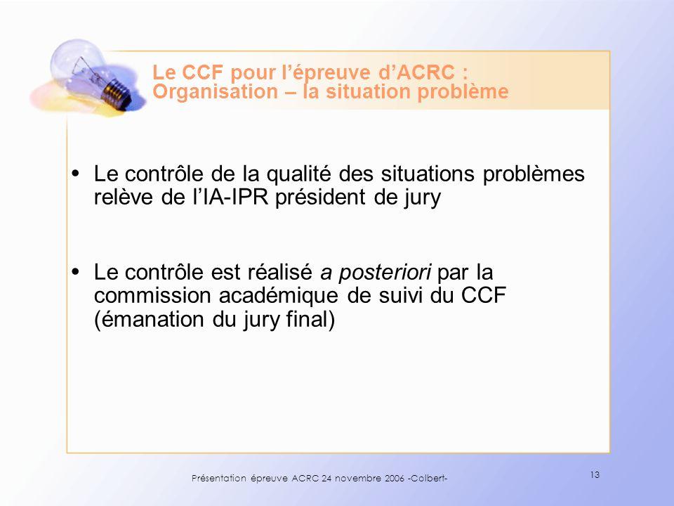 Présentation épreuve ACRC 24 novembre 2006 -Colbert- 13 Le CCF pour lépreuve dACRC : Organisation – la situation problème Le contrôle de la qualité de