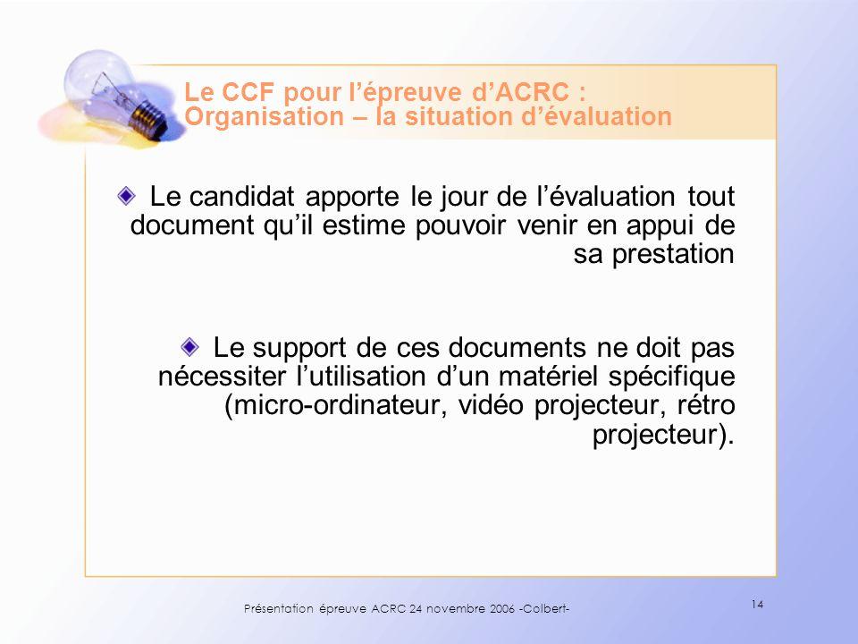 Présentation épreuve ACRC 24 novembre 2006 -Colbert- 14 Le CCF pour lépreuve dACRC : Organisation – la situation dévaluation Le candidat apporte le jo