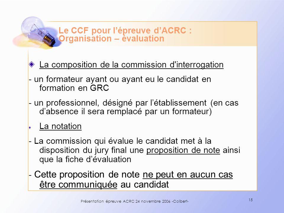 Présentation épreuve ACRC 24 novembre 2006 -Colbert- 15 Le CCF pour lépreuve dACRC : Organisation – évaluation La composition de la commission d'inter