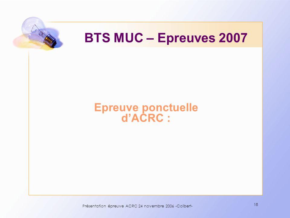 Présentation épreuve ACRC 24 novembre 2006 -Colbert- 18 Epreuve ponctuelle dACRC : BTS MUC – Epreuves 2007