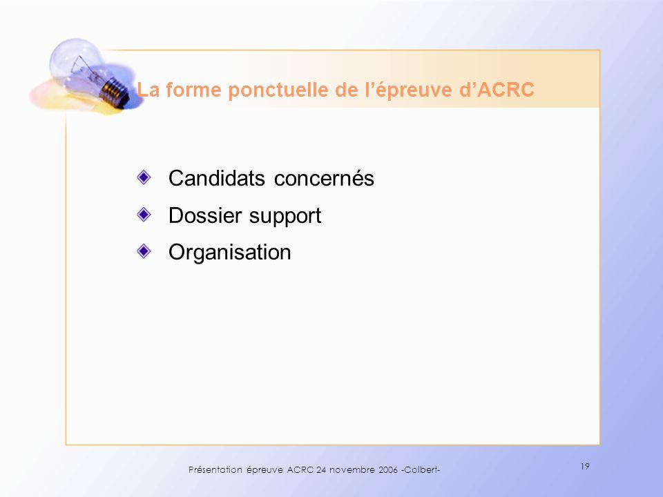 Présentation épreuve ACRC 24 novembre 2006 -Colbert- 19 La forme ponctuelle de lépreuve dACRC Candidats concernés Dossier support Organisation