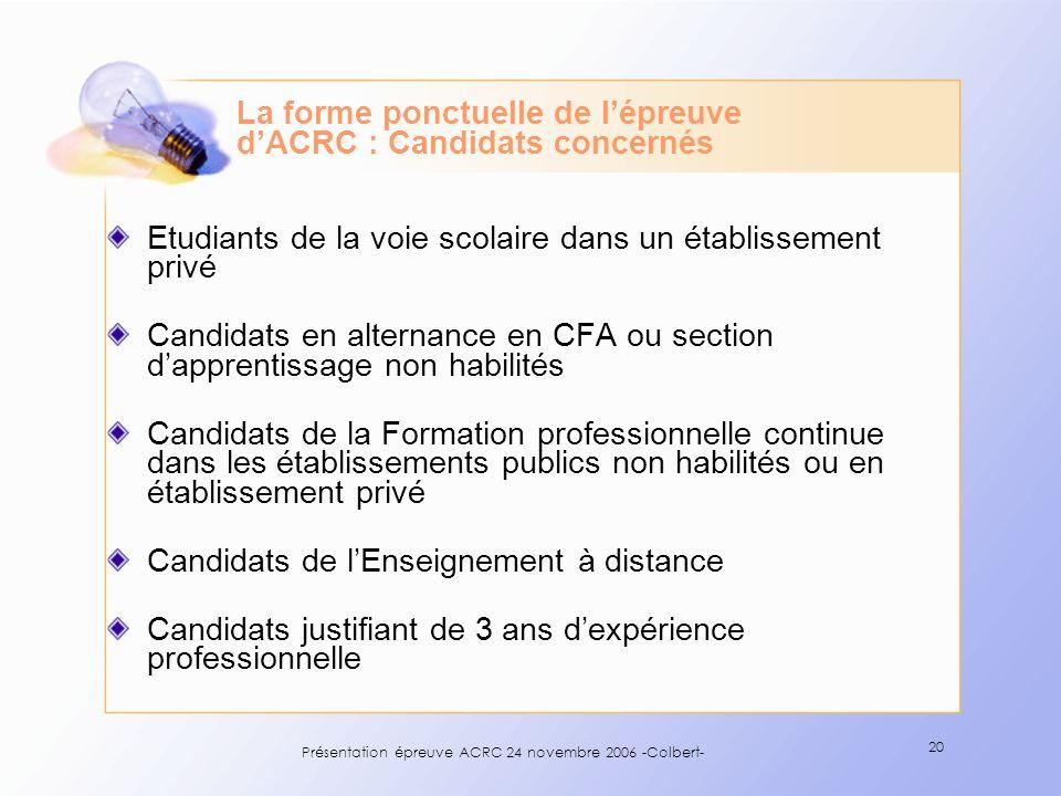 Présentation épreuve ACRC 24 novembre 2006 -Colbert- 20 La forme ponctuelle de lépreuve dACRC : Candidats concernés Etudiants de la voie scolaire dans