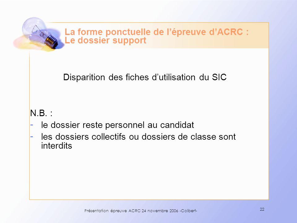 Présentation épreuve ACRC 24 novembre 2006 -Colbert- 22 La forme ponctuelle de lépreuve dACRC : Le dossier support Disparition des fiches dutilisation