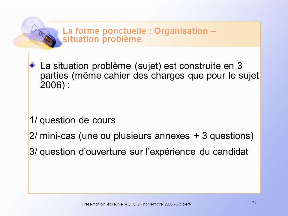 Présentation épreuve ACRC 24 novembre 2006 -Colbert- 24 La forme ponctuelle : Organisation – situation problème La situation problème (sujet) est cons