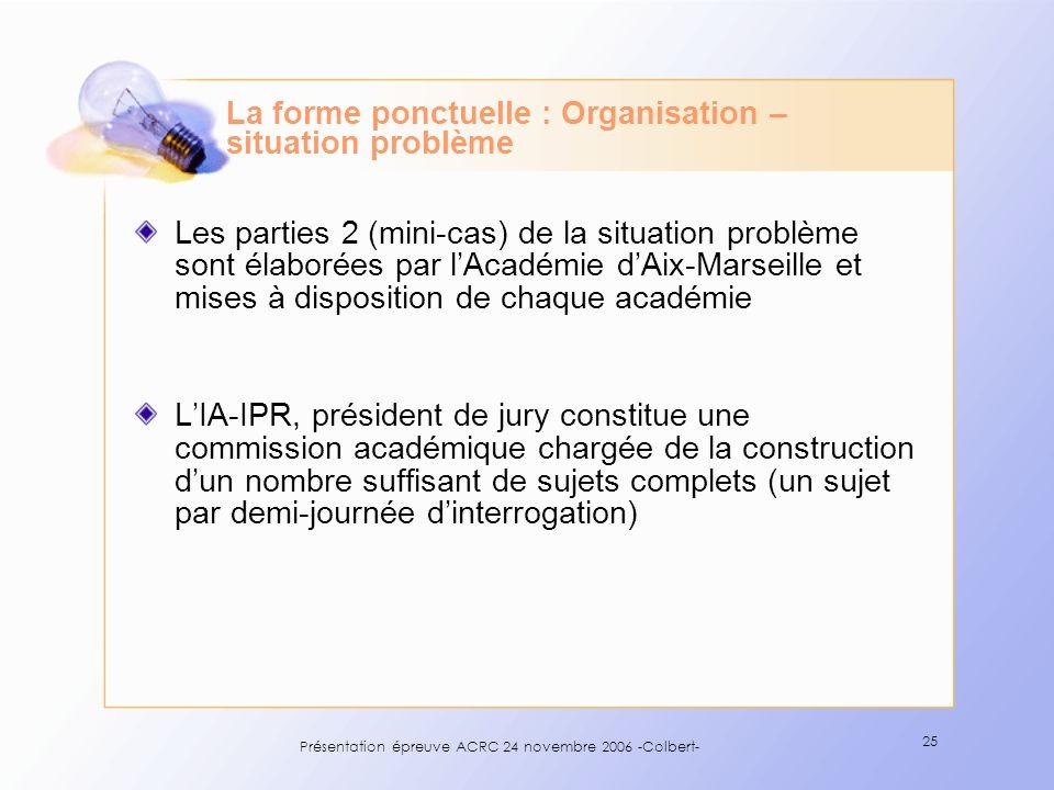 Présentation épreuve ACRC 24 novembre 2006 -Colbert- 25 La forme ponctuelle : Organisation – situation problème Les parties 2 (mini-cas) de la situati