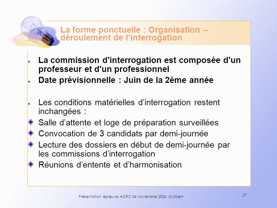 Présentation épreuve ACRC 24 novembre 2006 -Colbert- 27 La forme ponctuelle : Organisation – déroulement de linterrogation La commission d'interrogati