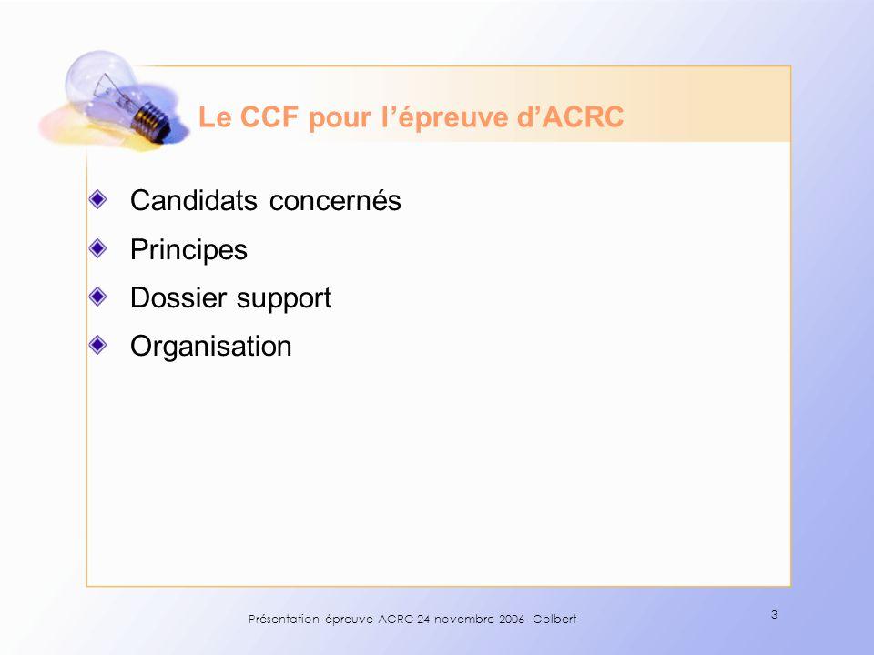 Présentation épreuve ACRC 24 novembre 2006 -Colbert- 3 Le CCF pour lépreuve dACRC Candidats concernés Principes Dossier support Organisation