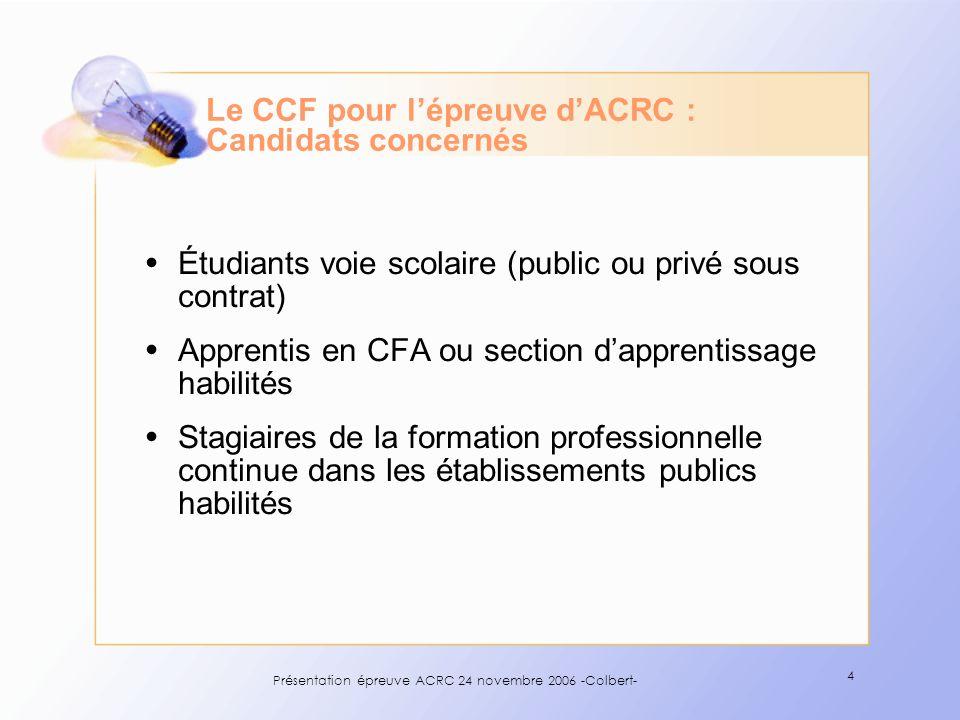 Présentation épreuve ACRC 24 novembre 2006 -Colbert- 4 Le CCF pour lépreuve dACRC : Candidats concernés Étudiants voie scolaire (public ou privé sous