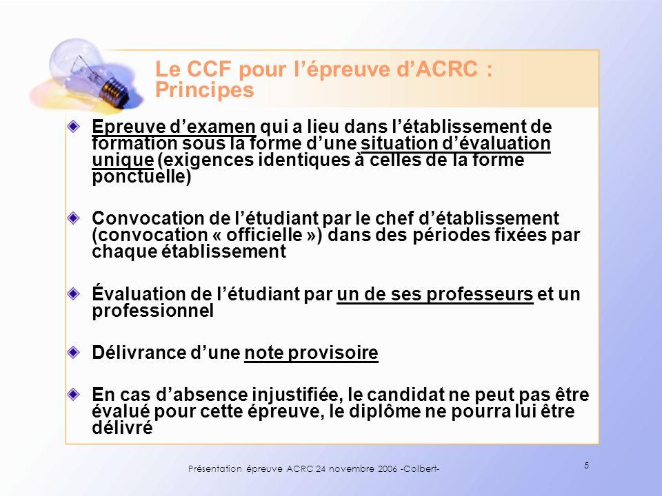 Présentation épreuve ACRC 24 novembre 2006 -Colbert- 5 Le CCF pour lépreuve dACRC : Principes Epreuve dexamen qui a lieu dans létablissement de format