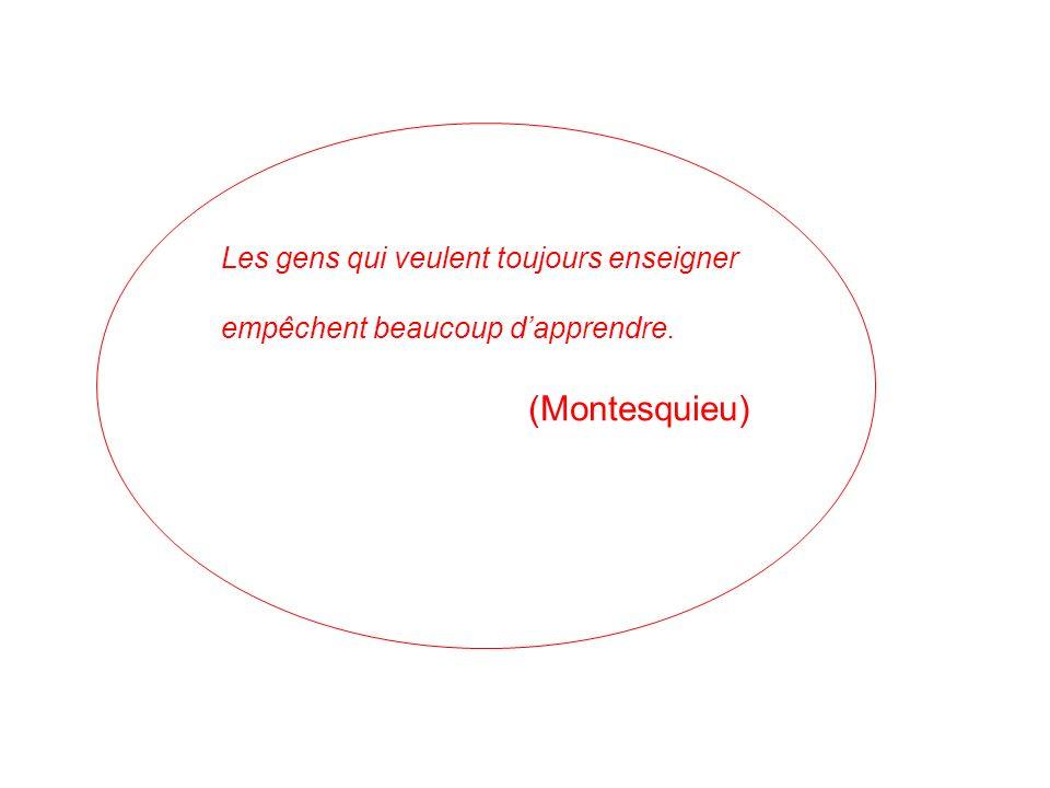 Les gens qui veulent toujours enseigner empêchent beaucoup dapprendre. (Montesquieu)