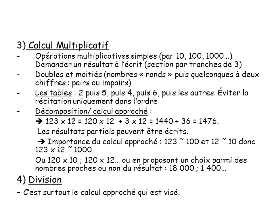 3) Calcul Multiplicatif -Opérations multiplicatives simples (par 10, 100, 1000…). Demander un résultat à lécrit (section par tranches de 3) -Doubles e