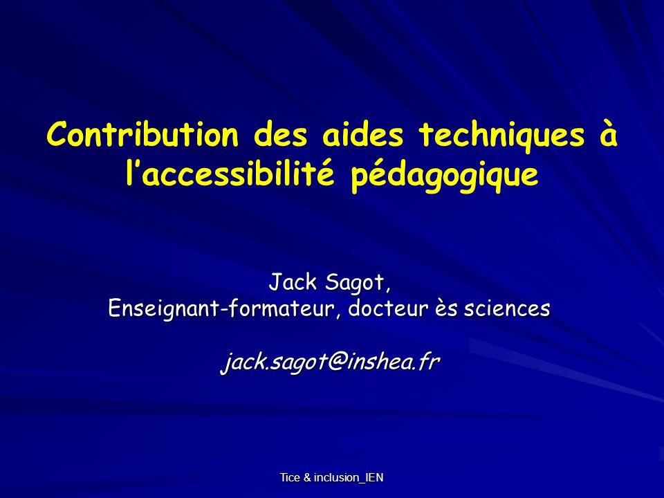 Tice & inclusion_IEN Contribution des aides techniques à laccessibilité pédagogique Jack Sagot, Enseignant-formateur, docteur ès sciences jack.sagot@i