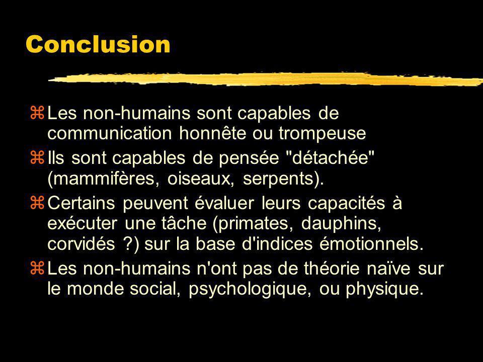 Conclusion zLes grands primates excellent à manipuler les croyances dautrui.. Mais sans avoir accès à une interprétation psychologique de la manipulat