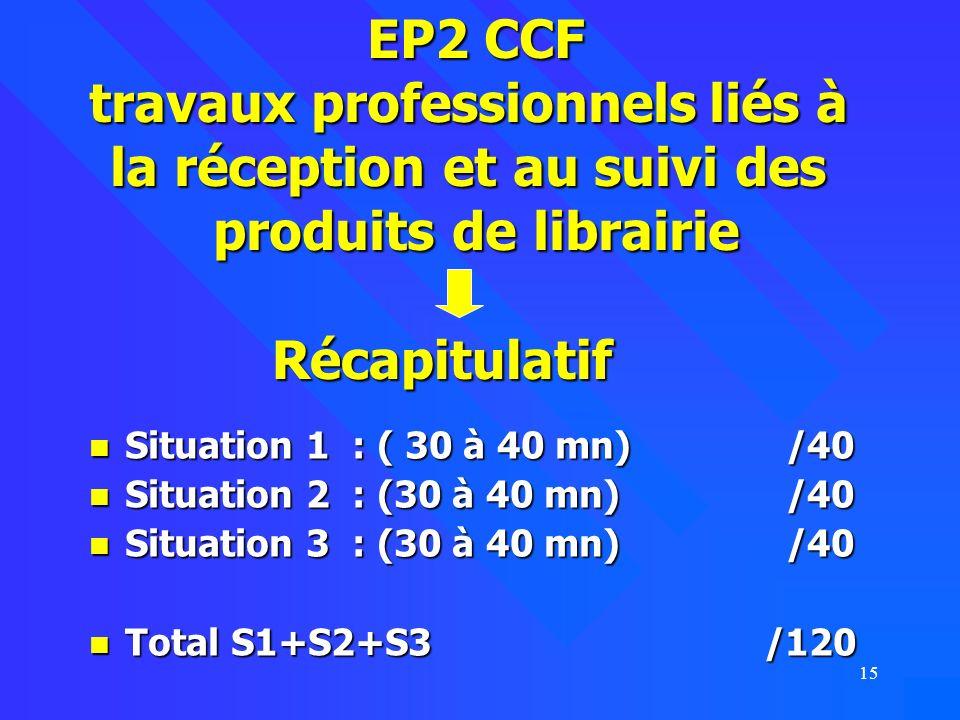 15 Récapitulatif Situation 1 : ( 30 à 40 mn) /40 Situation 1 : ( 30 à 40 mn) /40 Situation 2 : (30 à 40 mn) /40 Situation 2 : (30 à 40 mn) /40 Situation 3 : (30 à 40 mn) /40 Situation 3 : (30 à 40 mn) /40 Total S1+S2+S3 /120 Total S1+S2+S3 /120 EP2 CCF travaux professionnels liés à la réception et au suivi des produits de librairie