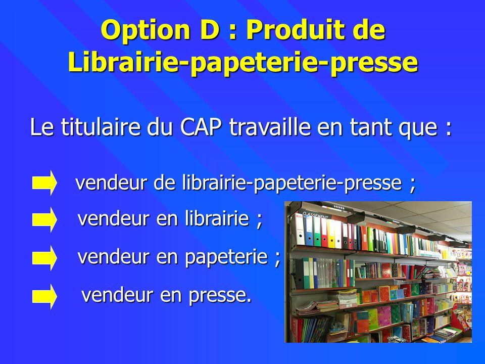 3 Option D : Produit de Librairie-papeterie-presse Le titulaire du CAP travaille en tant que : Le titulaire du CAP travaille en tant que : vendeur de librairie-papeterie-presse ; vendeur de librairie-papeterie-presse ; vendeur en librairie ; vendeur en librairie ; vendeur en papeterie ; vendeur en papeterie ; vendeur en presse.