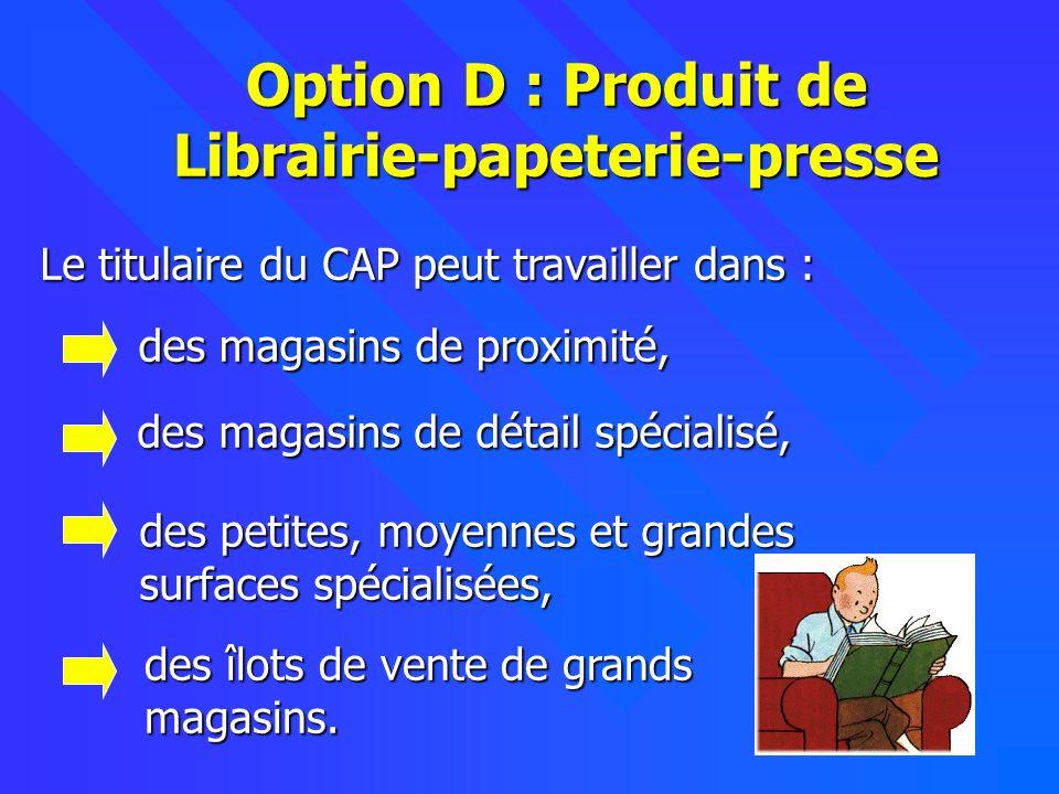 4 Option D : Produit de Librairie-papeterie-presse Le titulaire du CAP peut travailler dans : des magasins de détail spécialisé, des magasins de détai