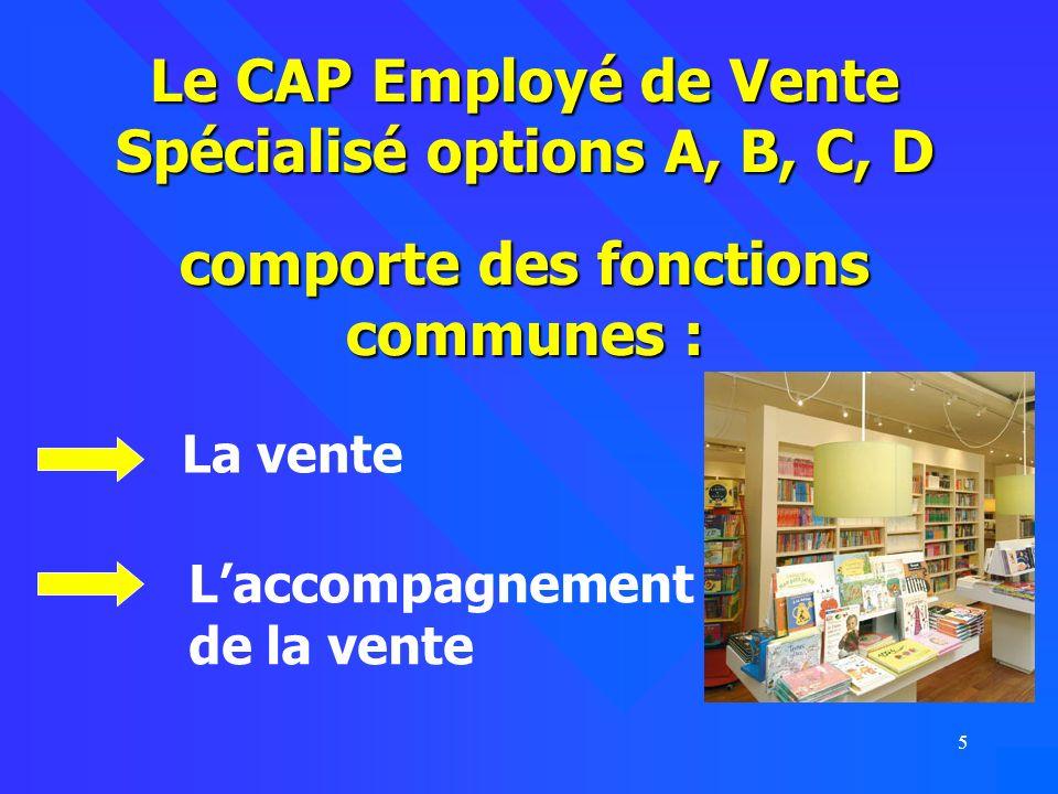 5 Le CAP Employé de Vente Spécialisé options A, B, C, D comporte des fonctions communes : La vente Laccompagnement de la vente