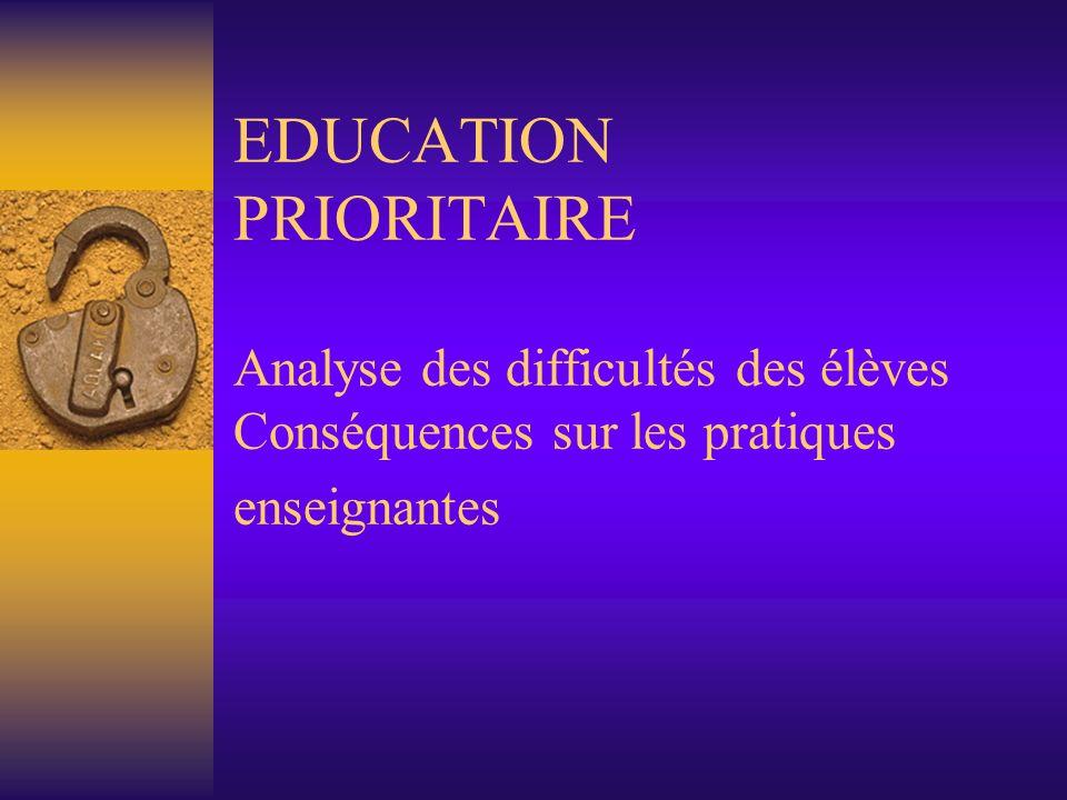 EDUCATION PRIORITAIRE Analyse des difficultés des élèves Conséquences sur les pratiques enseignantes