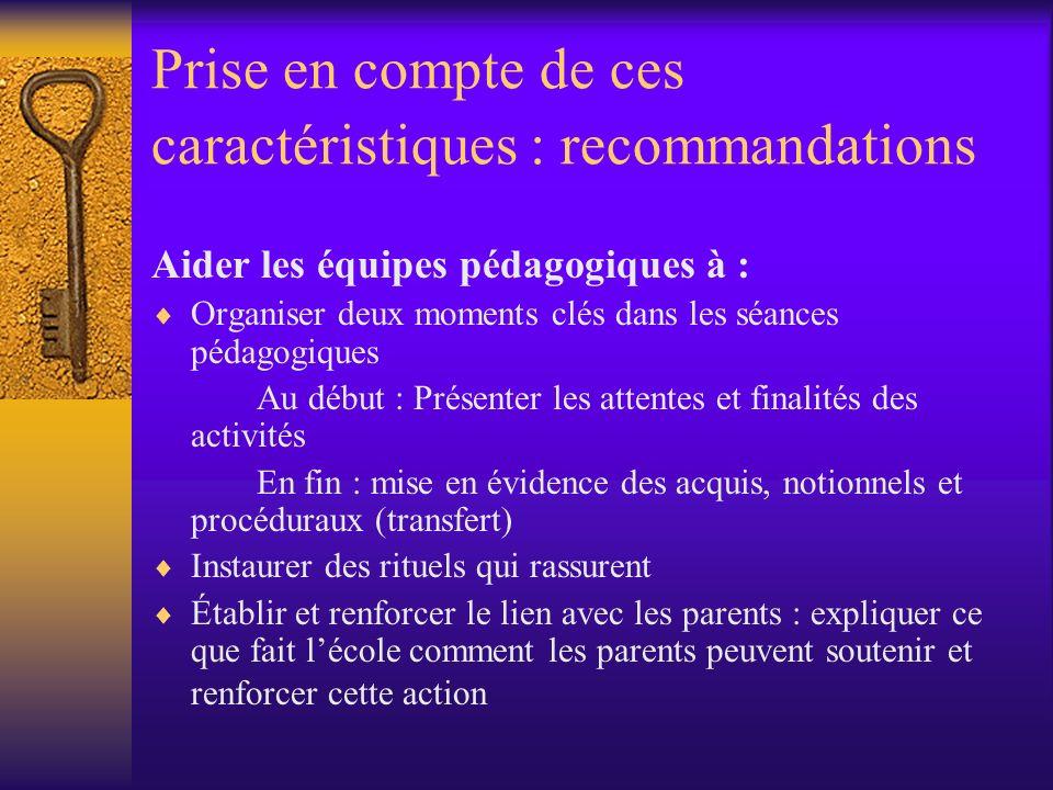 Prise en compte de ces caractéristiques : recommandations 8 propositions pour la classe - Pédagogie : restaurer léquilibre des temps dapprentissage - Enseigner davantage - travailler lécrit et loral dans toutes les disciplines - Instaurer rituels et cohérence entre les adultes - Aider à concevoir les liens entre les disciplines - Reprendre la réflexion et la formation sur lévaluation - Expliquer aux élèves les finalités et attentes des enseignements et activités - Établir et renforcer le lien avec les parents